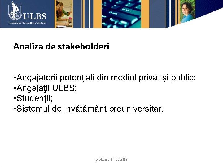 Analiza de stakeholderi • Angajatorii potenţiali din mediul privat şi public; • Angajaţii ULBS;
