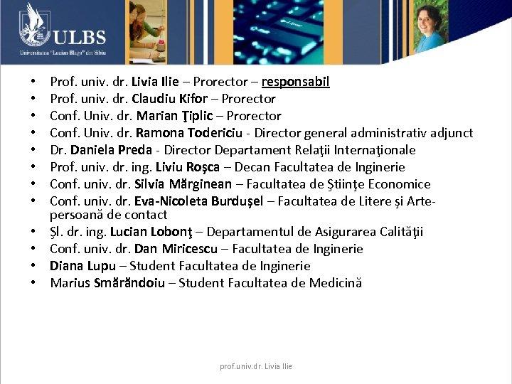 • • • Prof. univ. dr. Livia Ilie – Prorector – responsabil Prof.