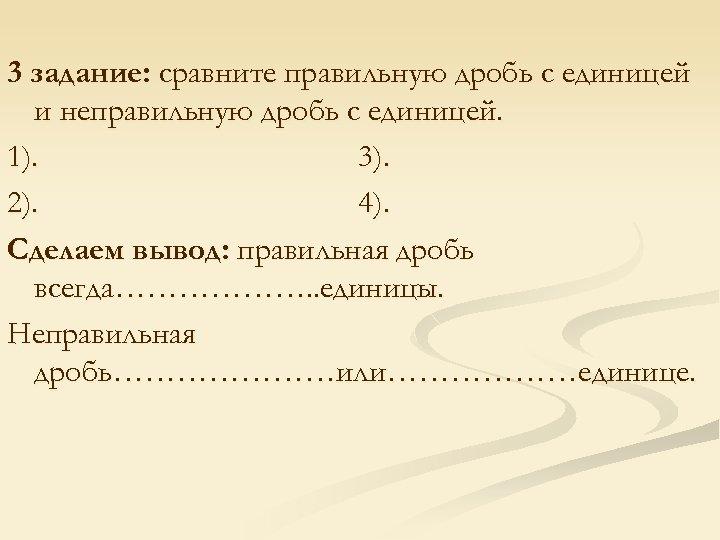 3 задание: сравните правильную дробь с единицей и неправильную дробь с единицей. 1). 3).