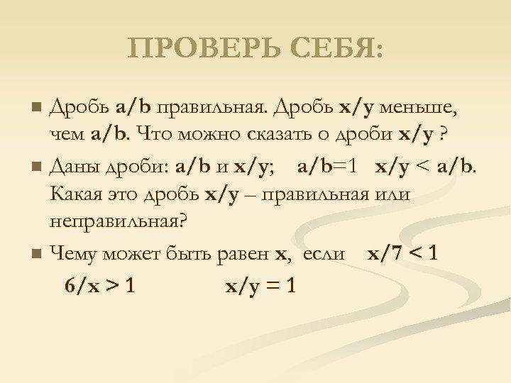 ПРОВЕРЬ СЕБЯ: Дробь a/b правильная. Дробь x/y меньше, чем a/b. Что можно сказать о