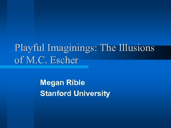 Playful Imaginings: The Illusions of M. C. Escher Megan Rible Stanford University