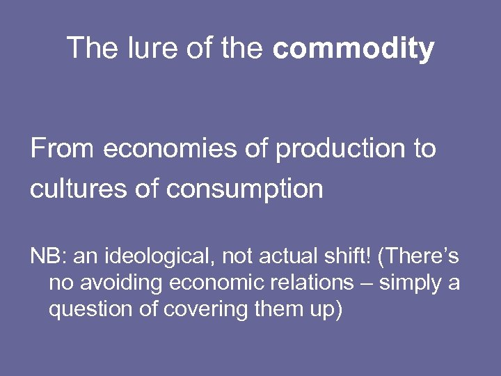 The lure of the commodity From economies of production to cultures of consumption NB: