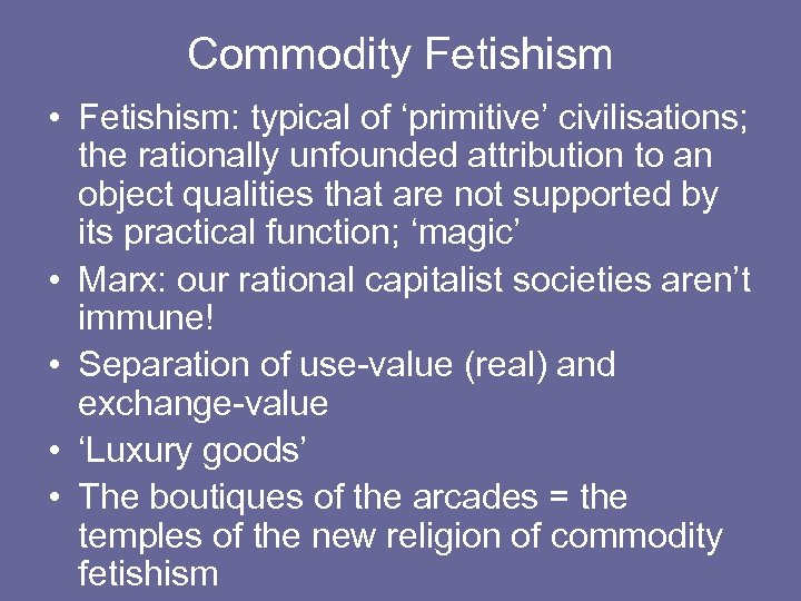 Commodity Fetishism • Fetishism: typical of 'primitive' civilisations; the rationally unfounded attribution to an