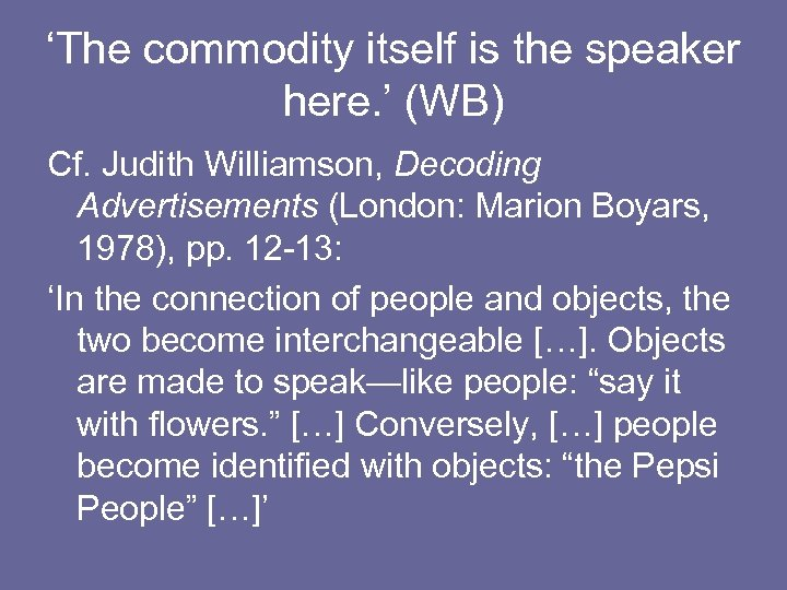 'The commodity itself is the speaker here. ' (WB) Cf. Judith Williamson, Decoding Advertisements
