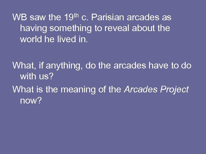 WB saw the 19 th c. Parisian arcades as having something to reveal about