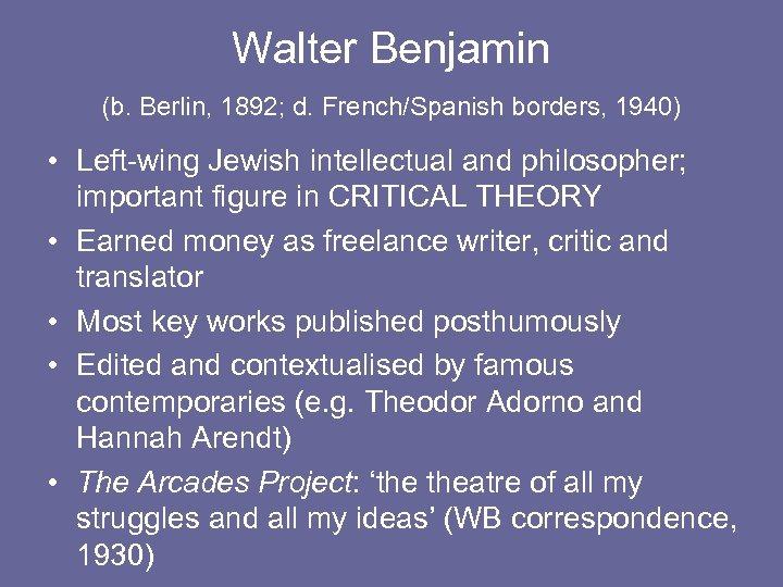 Walter Benjamin (b. Berlin, 1892; d. French/Spanish borders, 1940) • Left-wing Jewish intellectual and