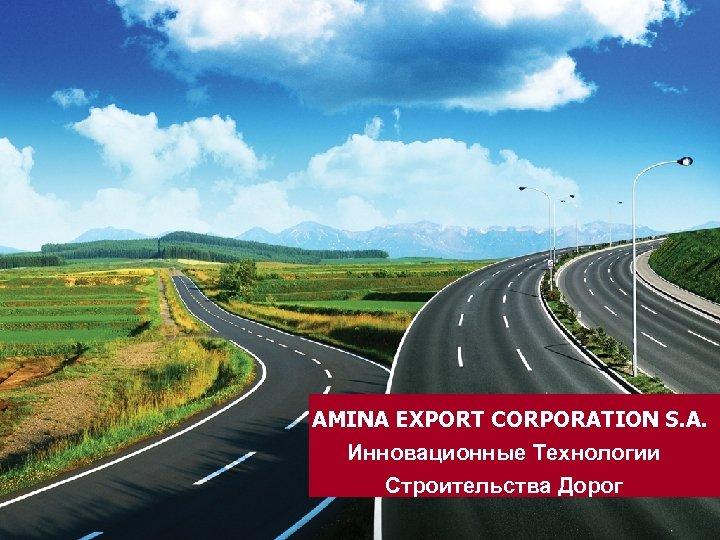AMINA EXPORT CORPORATION S. A. Инновационные Технологии Строительства Дорог