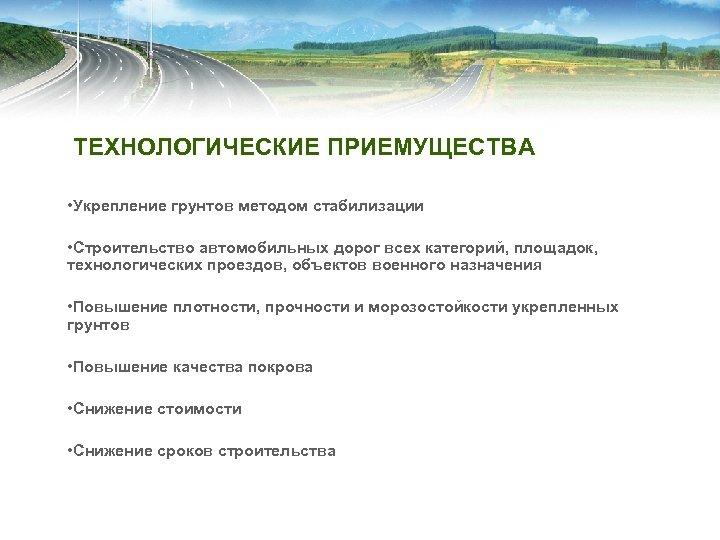 ТЕХНОЛОГИЧЕСКИЕ ПРИЕМУЩЕСТВА • Укрепление грунтов методом стабилизации • Строительство автомобильных дорог всех категорий, площадок,