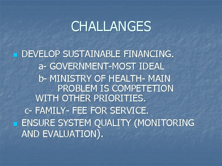 CHALLANGES n n DEVELOP SUSTAINABLE FINANCING. a- GOVERNMENT-MOST IDEAL b- MINISTRY OF HEALTH- MAIN