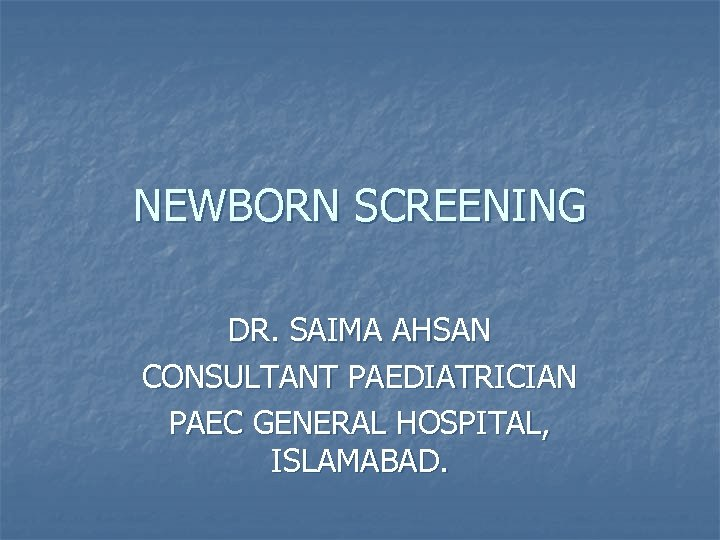 NEWBORN SCREENING DR. SAIMA AHSAN CONSULTANT PAEDIATRICIAN PAEC GENERAL HOSPITAL, ISLAMABAD.