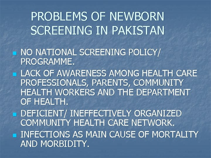PROBLEMS OF NEWBORN SCREENING IN PAKISTAN n n NO NATIONAL SCREENING POLICY/ PROGRAMME. LACK