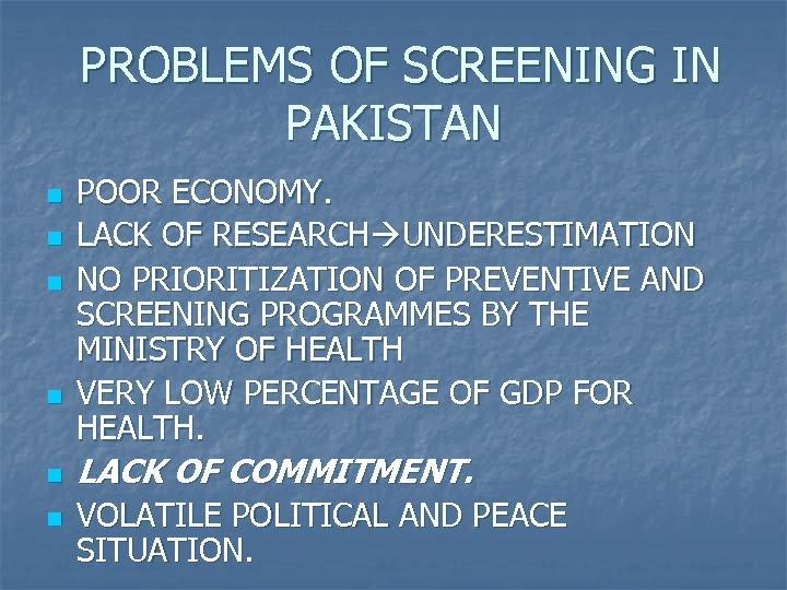 PROBLEMS OF SCREENING IN PAKISTAN n n n POOR ECONOMY. LACK OF RESEARCH UNDERESTIMATION