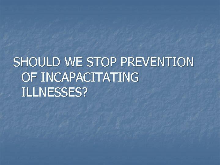 SHOULD WE STOP PREVENTION OF INCAPACITATING ILLNESSES?