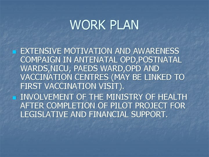 WORK PLAN n n EXTENSIVE MOTIVATION AND AWARENESS COMPAIGN IN ANTENATAL OPD, POSTNATAL WARDS,