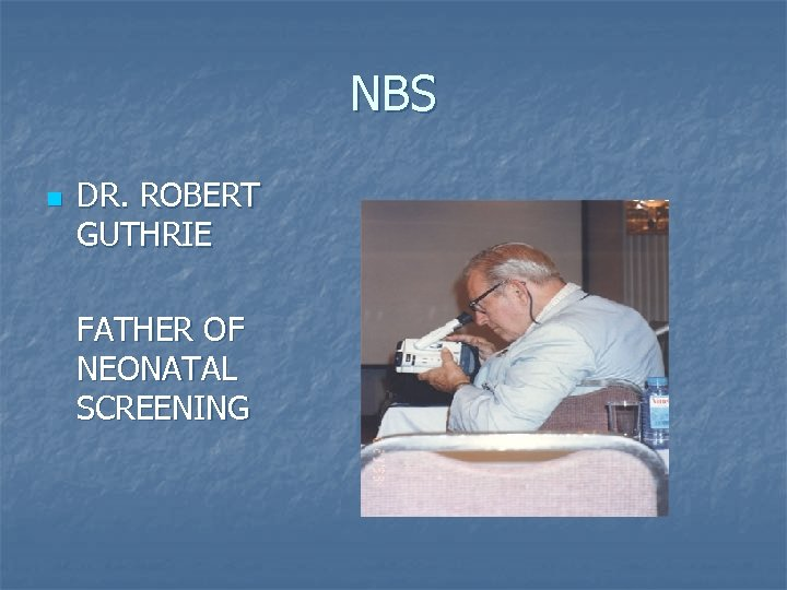NBS n DR. ROBERT GUTHRIE FATHER OF NEONATAL SCREENING