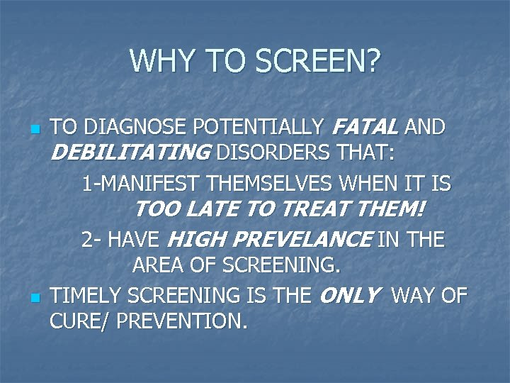 WHY TO SCREEN? n TO DIAGNOSE POTENTIALLY FATAL AND DEBILITATING DISORDERS THAT: 1 -MANIFEST
