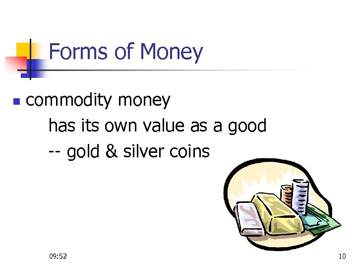 Forms of Money n commodity money has its own value as a good --