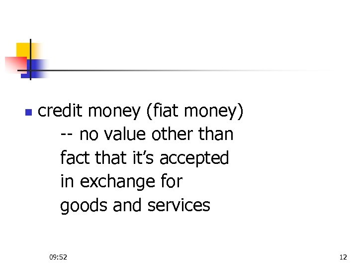 n credit money (fiat money) -- no value other than fact that it's accepted