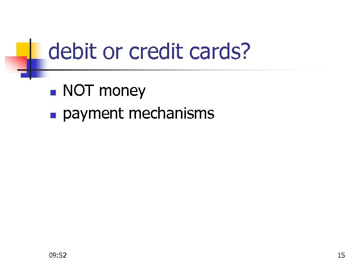 debit or credit cards? n n NOT money payment mechanisms 09: 52 15