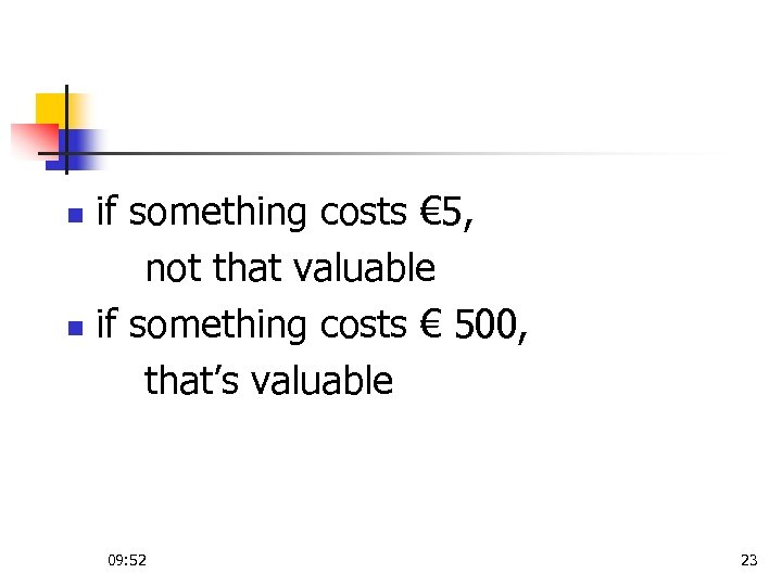 if something costs € 5, not that valuable n if something costs € 500,