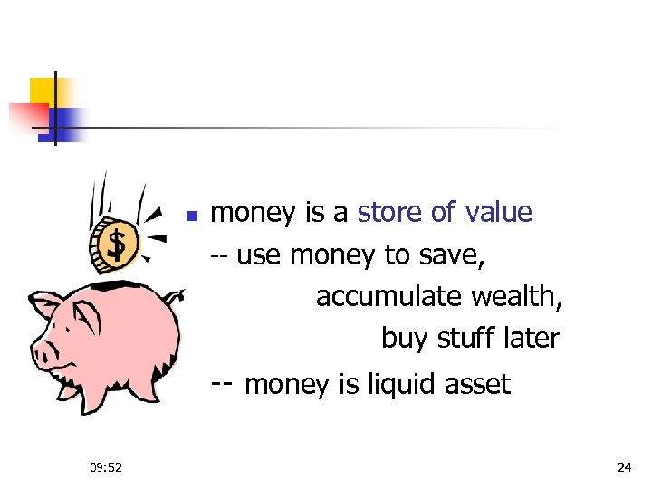 n money is a store of value -- use money to save, accumulate wealth,