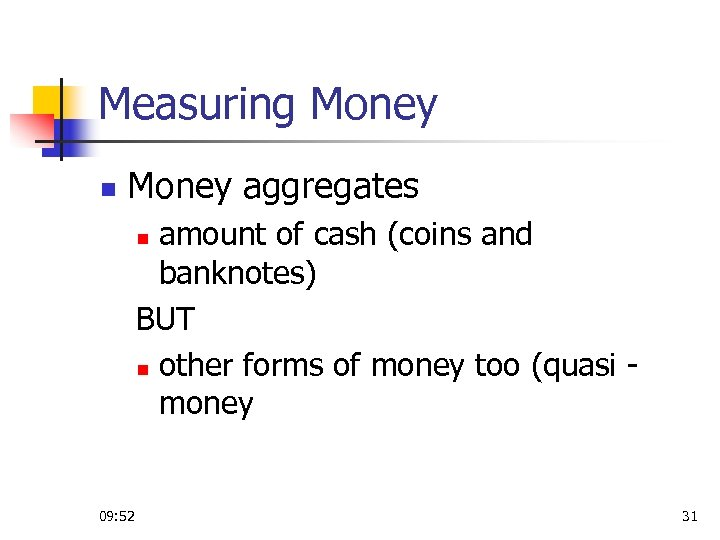 Measuring Money n Money aggregates amount of cash (coins and banknotes) BUT n other