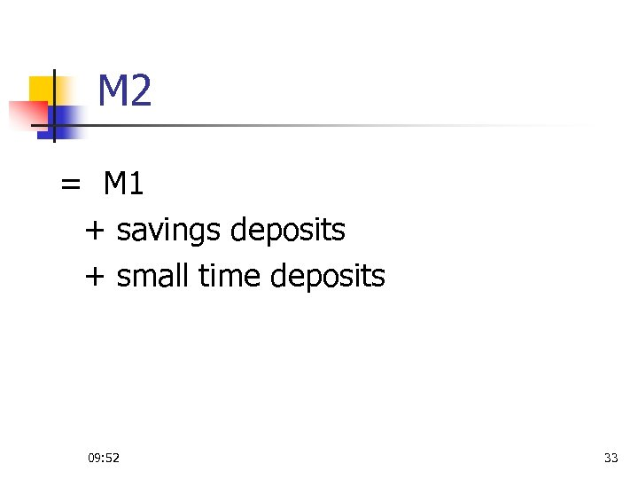 M 2 = M 1 + savings deposits + small time deposits 09: 52