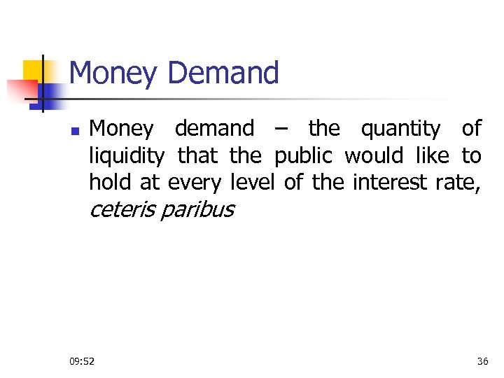 Money Demand n Money demand – the quantity of liquidity that the public would