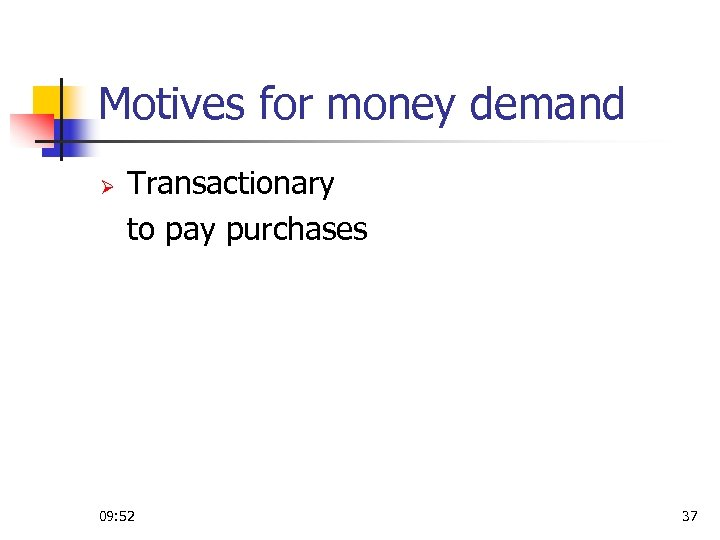 Motives for money demand Ø Transactionary to pay purchases 09: 52 37