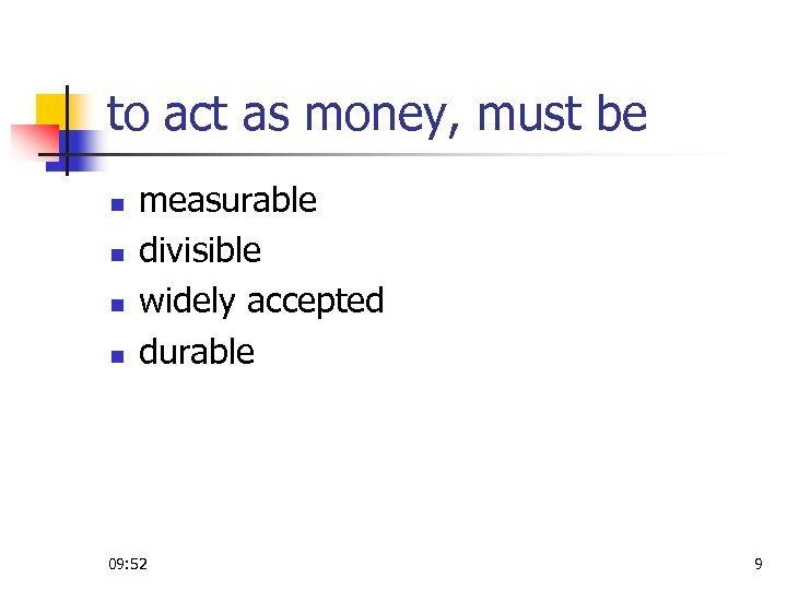 to act as money, must be n n measurable divisible widely accepted durable 09: