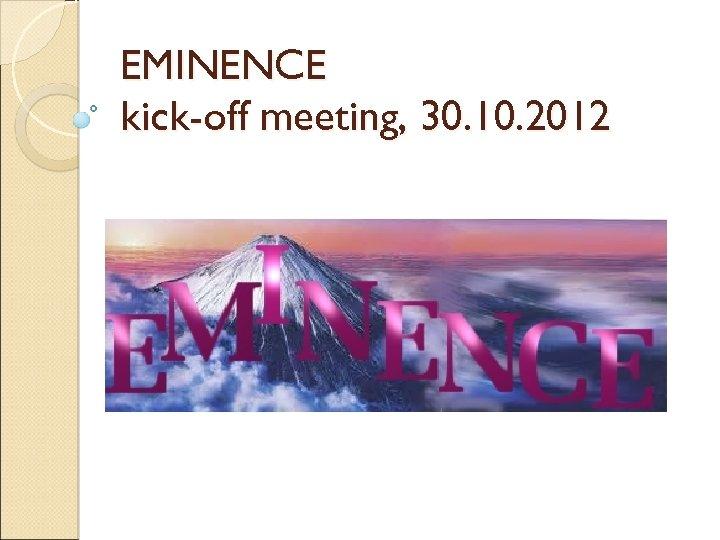 EMINENCE kick-off meeting, 30. 10. 2012