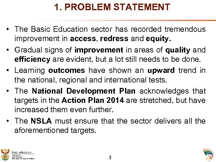 1. PROBLEM STATEMENT • The Basic Education sector has recorded tremendous improvement in access,
