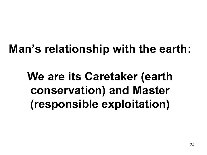 Man's relationship with the earth: We are its Caretaker (earth conservation) and Master (responsible
