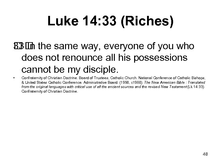Luke 14: 33 (Riches) 33 In the same way, everyone of you who does