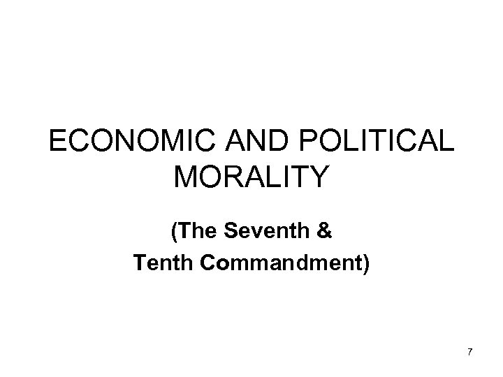 ECONOMIC AND POLITICAL MORALITY (The Seventh & Tenth Commandment) 7