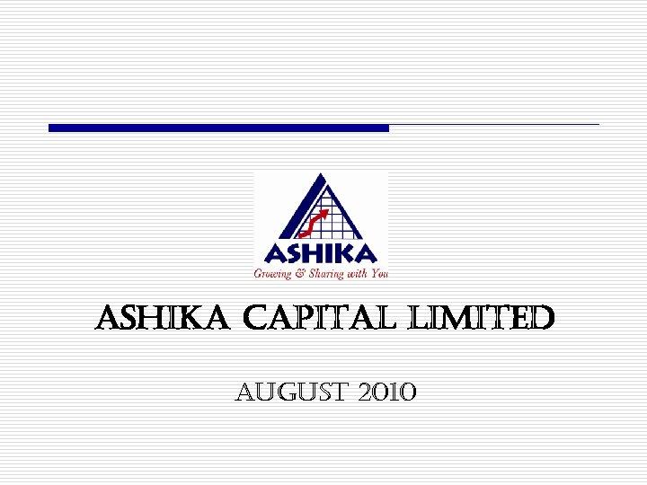 ASHIKA CAPITAL LIMITED AUGUST 2010