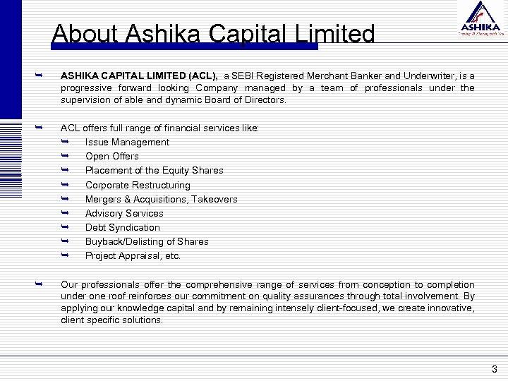 About Ashika Capital Limited Ê ASHIKA CAPITAL LIMITED (ACL), a SEBI Registered Merchant Banker
