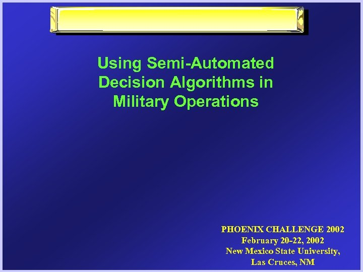 Using Semi-Automated Decision Algorithms in Military Operations PHOENIX CHALLENGE 2002 February 20 -22, 2002