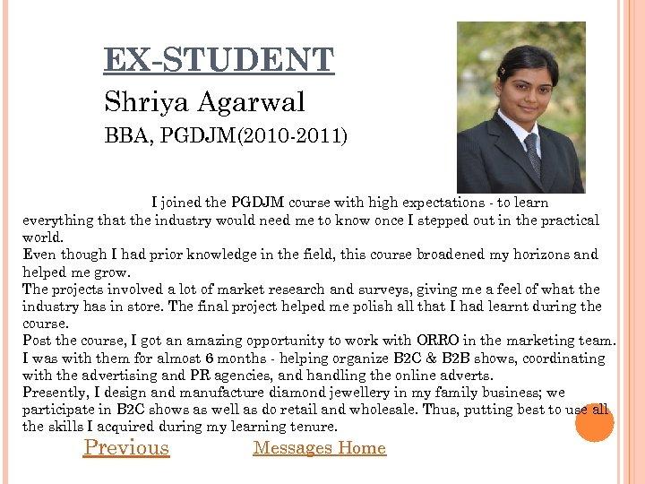 EX-STUDENT Shriya Agarwal BBA, PGDJM(2010 -2011) I joined the PGDJM course with high expectations