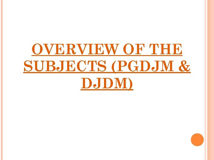 OVERVIEW OF THE SUBJECTS (PGDJM & DJDM)