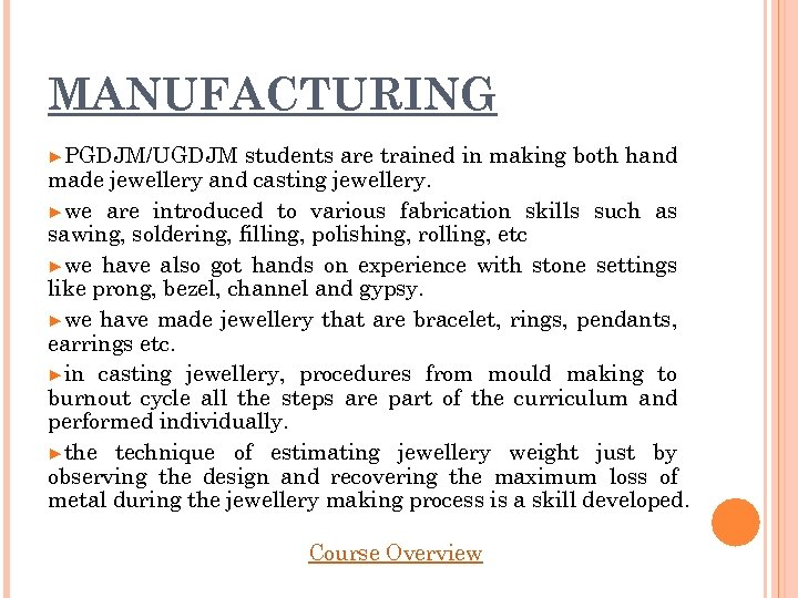 MANUFACTURING ►PGDJM/UGDJM students are trained in making both hand made jewellery and casting jewellery.