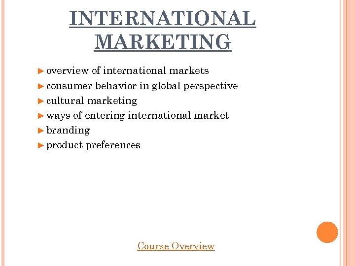 INTERNATIONAL MARKETING ► overview of international markets ► consumer behavior in global perspective ►