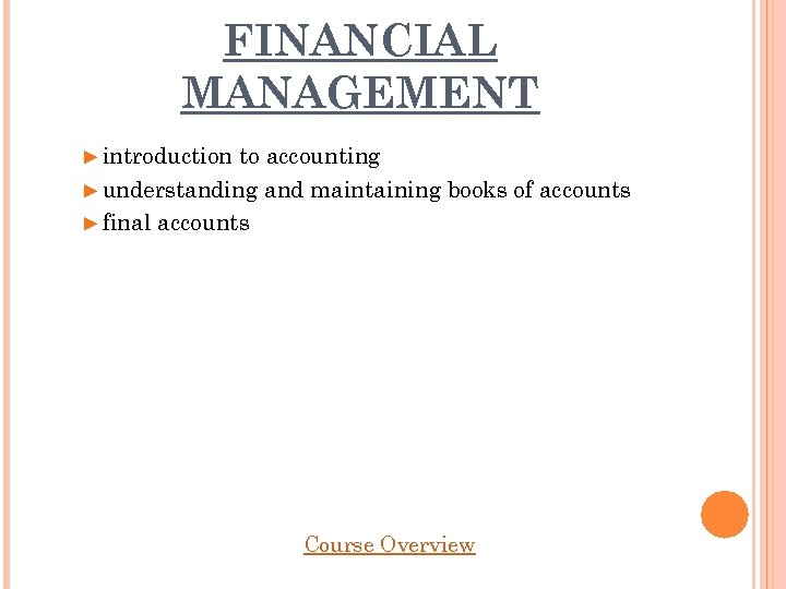FINANCIAL MANAGEMENT ► introduction to accounting ► understanding and maintaining books of accounts ►