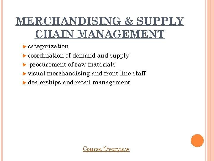 MERCHANDISING & SUPPLY CHAIN MANAGEMENT ► categorization ► coordination of demand supply ► procurement