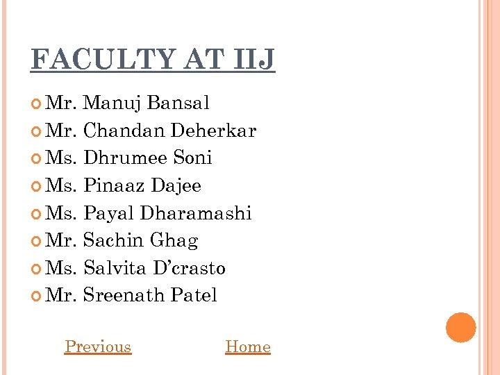 FACULTY AT IIJ Mr. Manuj Bansal Mr. Chandan Deherkar Ms. Dhrumee Soni Ms. Pinaaz