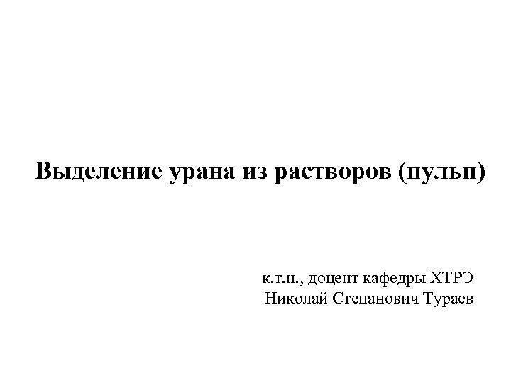 Выделение урана из растворов (пульп) к. т. н. , доцент кафедры ХТРЭ Николай Степанович