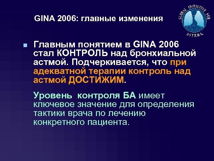 GINA 2006: главные изменения n Главным понятием в GINA 2006 стал КОНТРОЛЬ над бронхиальной
