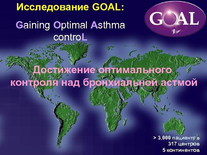 Исследование GOAL: Gaining Optimal Asthma contro. L Достижение оптимального контроля над бронхиальной астмой >