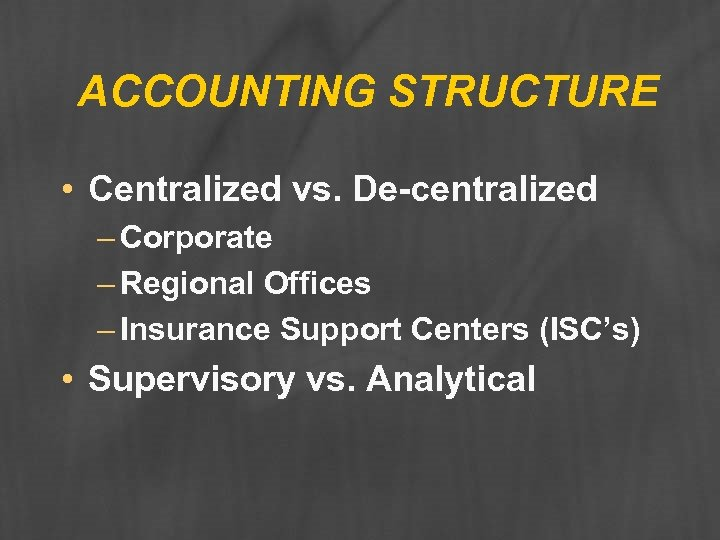 ACCOUNTING STRUCTURE • Centralized vs. De-centralized – Corporate – Regional Offices – Insurance Support