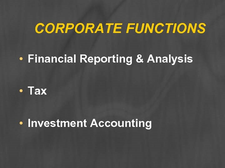 CORPORATE FUNCTIONS • Financial Reporting & Analysis • Tax • Investment Accounting